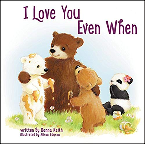 I Love You Even When By Donna Keith - I Love You Even When, with a comforting message of unconditional love even when you do something wrong, tells a story with the bear brothers and sister through sweet rhyming text and cozy illustrations.