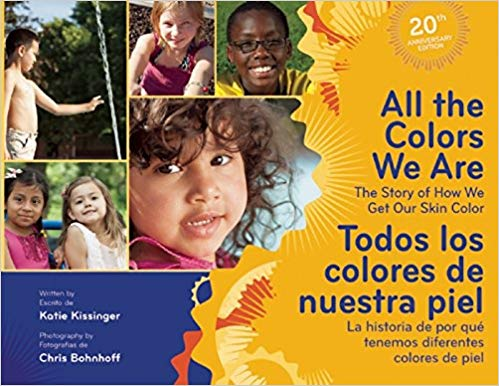 All the Colors We Are By Katie Kissinger - Celebrate the essence of one way we are all special and different from one another—our skin color! This bilingual (English/Spanish) book offers children a simple, scientifically accurate explanation about how our skin color is determined by our ancestors, the sun, and melanin. It's also filled with colorful photographs that capture the beautiful variety of skin tones. Reading this book frees children from the myths and stereotypes associated with skin color and helps them build positive identities as they accept, understand, and value our rich and diverse world. Unique activity ideas are included to help you extend the conversation with children.