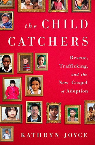 Child Catchersby Kathryn Joyce - The Child Catchers is a shocking exposé of what the adoption industry has become and how it got there, told through deep investigative reporting and the heartbreaking stories of individuals who became collateral damage in a market driven by profit and, now, pulpit command.Anyone who seeks to adopt—of whatever faith or no faith, and however well-meaning—is affected by the evangelical adoption movement, whether they know it or not. The movement has shaped the way we think about adoption, the language we use to discuss it, the places we seek to adopt from, and the policies and laws that govern the process. In The Child Catchers, Kathryn Joyce reveals with great sensitivity and empathy why, if we truly care for children, we need to see more clearly.