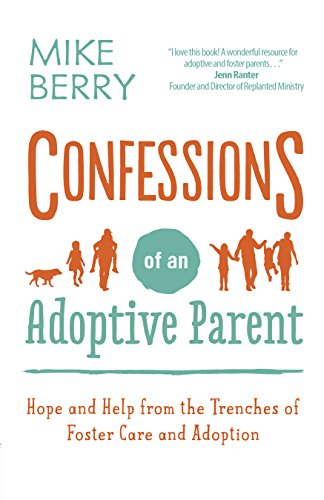 Confessions of an Adoptive ParentBy Mike Berry - Adopting or fostering a child brings its own unique set of challenges only another parent facing the same uphill climb could possibly understand. From parenting children with traumatic pasts, to dealing with attachment issues, to raising a child with special needs, it can sometimes be a struggle just getting through the day.