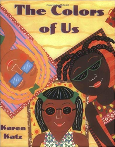 The Colors of Us by: Karen Katz - Seven-year-old Lena is going to paint a picture of herself. She wants to use brown paint for her skin. But when she and her mother take a walk through the neighborhood, Lena learns that brown comes in many different shades.Through the eyes of a little girl who begins to see her familiar world in a new way, this book celebrates the differences and similarities that connect all people.Karen Katz created this book for her daughter, Lena, whom she and her husband adopted from Guatemala six years ago.