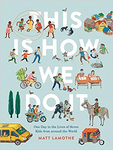 This Is How We Do It: One Day in the Lives of Seven Kids from around the World By Matt Lamothe - In Japan, Kei plays Freeze Tag, while in Uganda, Daphine likes to jump rope. While the way they play may differ, the shared rhythm of their days—and this one world we all share—unites them.